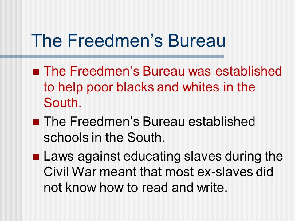 The Freedmen's Bureau The Freedmen's Bureau was established to help poor blacks and whites in the South.