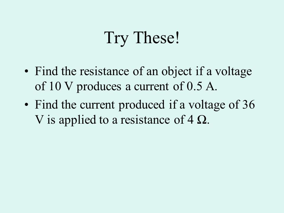 Try These! Find the resistance of an object if a voltage of 10 V produces a current of 0.5 A.