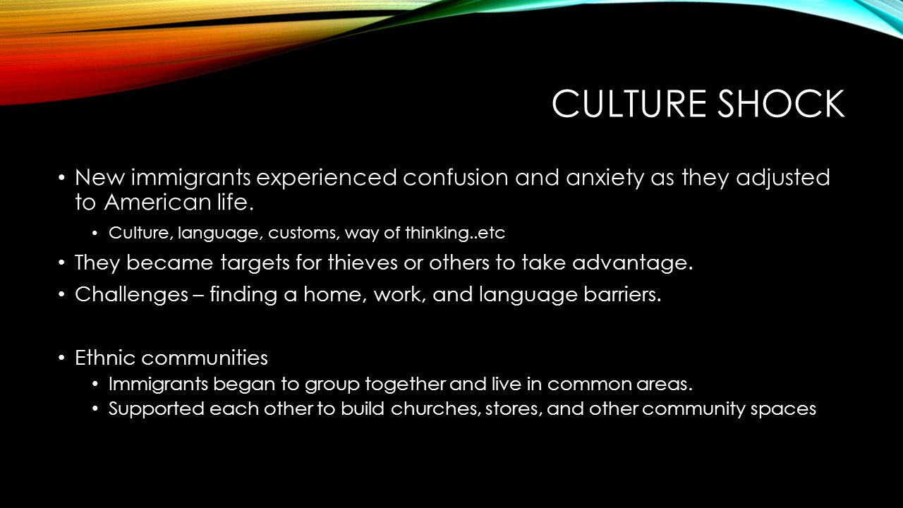 Culture shock New immigrants experienced confusion and anxiety as they adjusted to American life. Culture, language, customs, way of thinking..etc.