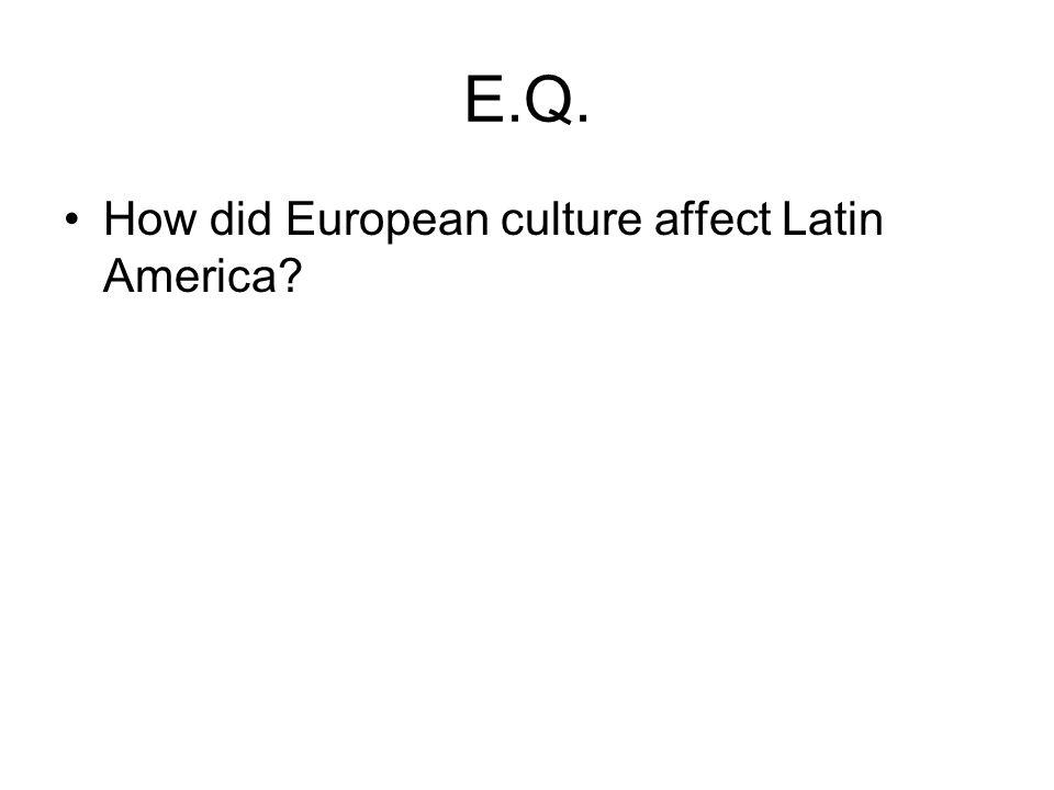 E.Q. How did European culture affect Latin America