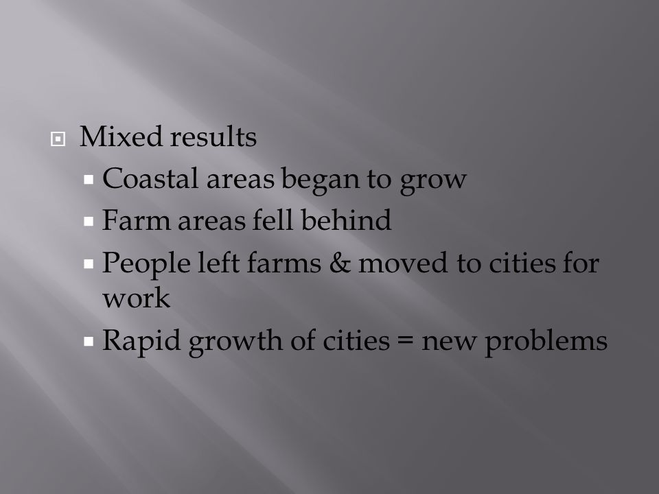 Mixed results Coastal areas began to grow. Farm areas fell behind. People left farms & moved to cities for work.