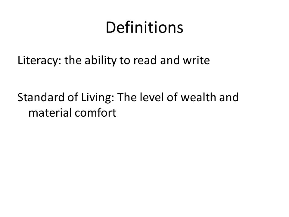 DefinitionsLiteracy: the ability to read and write Standard of Living: The level of wealth and material comfort