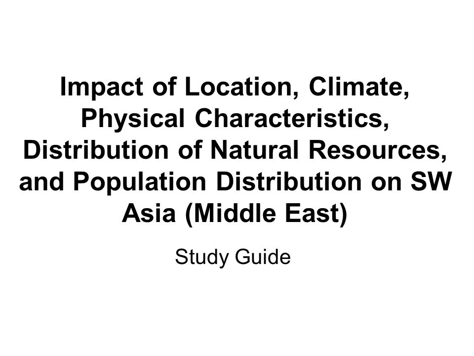 Impact of Location, Climate, Physical Characteristics, Distribution of Natural Resources, and Population Distribution on SW Asia (Middle East)
