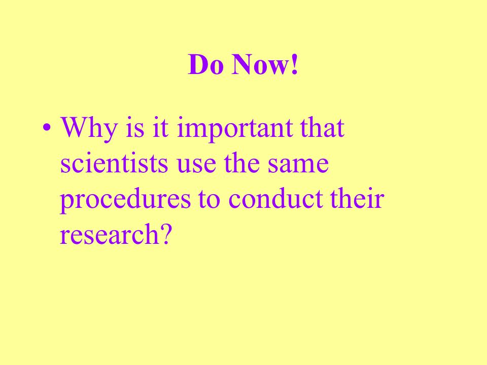 Do Now! Why is it important that scientists use the same procedures to conduct their research