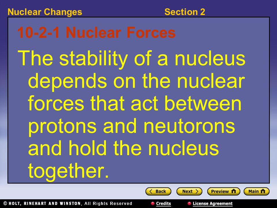 10-2-1 Nuclear Forces The stability of a nucleus depends on the nuclear forces that act between protons and neutorons and hold the nucleus together.