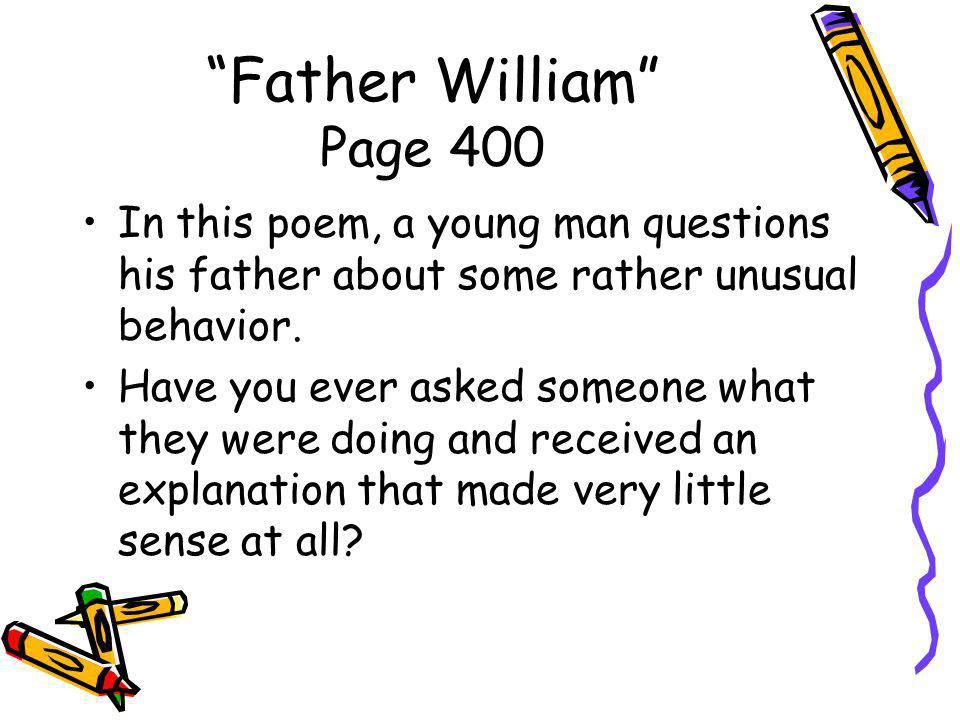 Father William Page 400 In this poem, a young man questions his father about some rather unusual behavior.