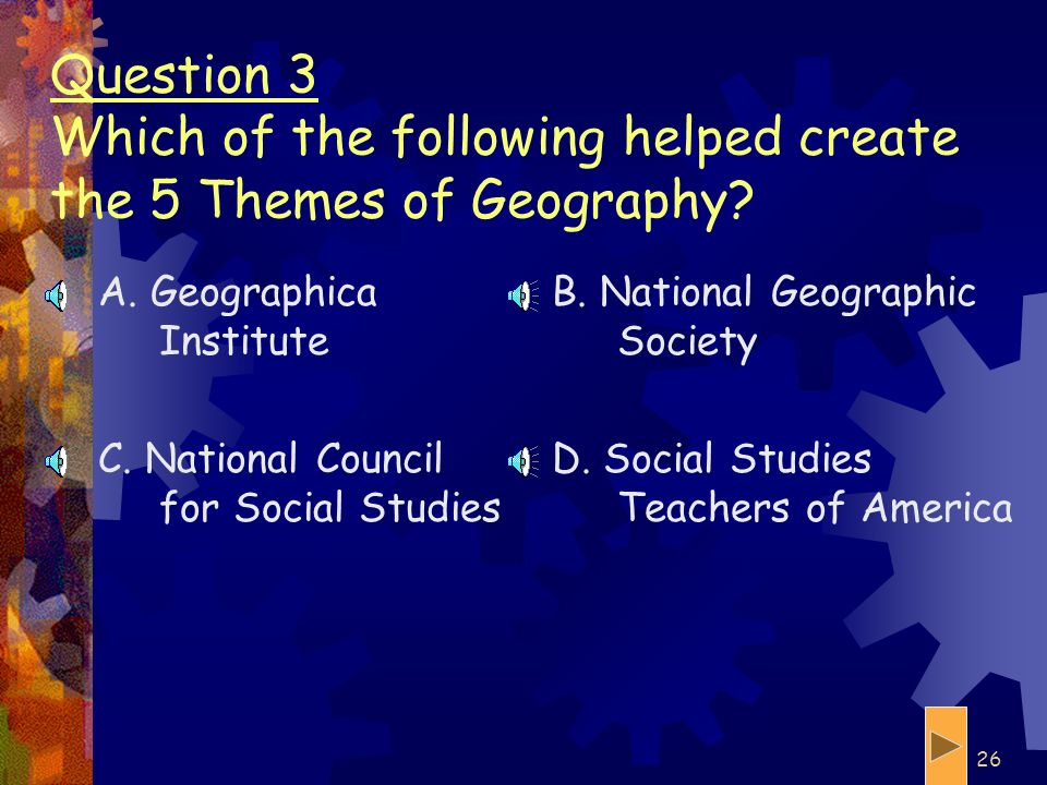 Question 3 Which of the following helped create the 5 Themes of Geography