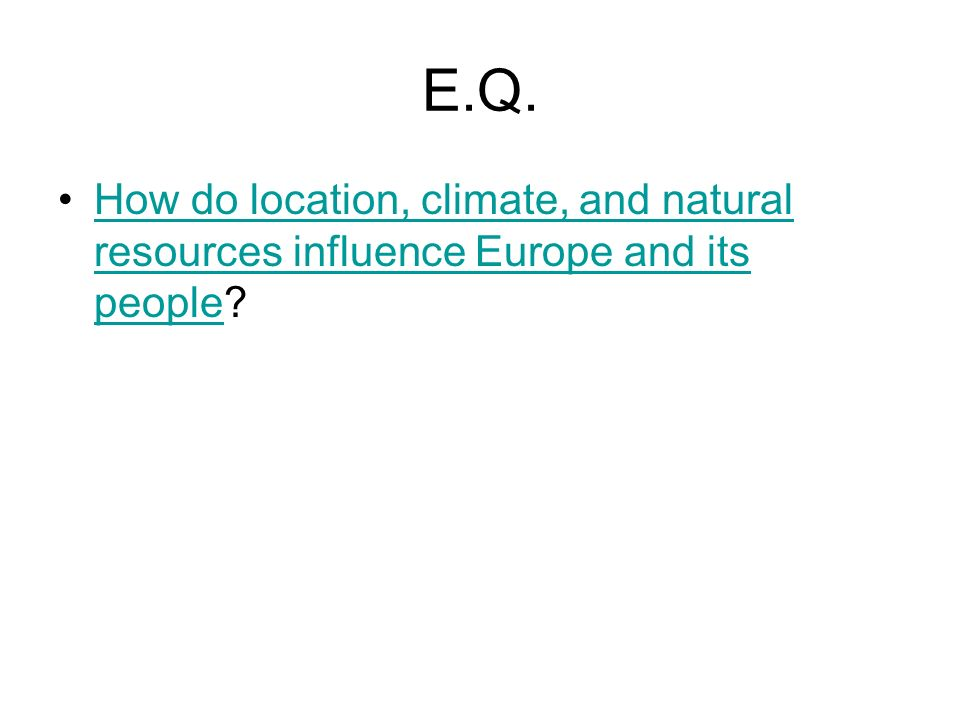 E.Q. How do location, climate, and natural resources influence Europe and its people