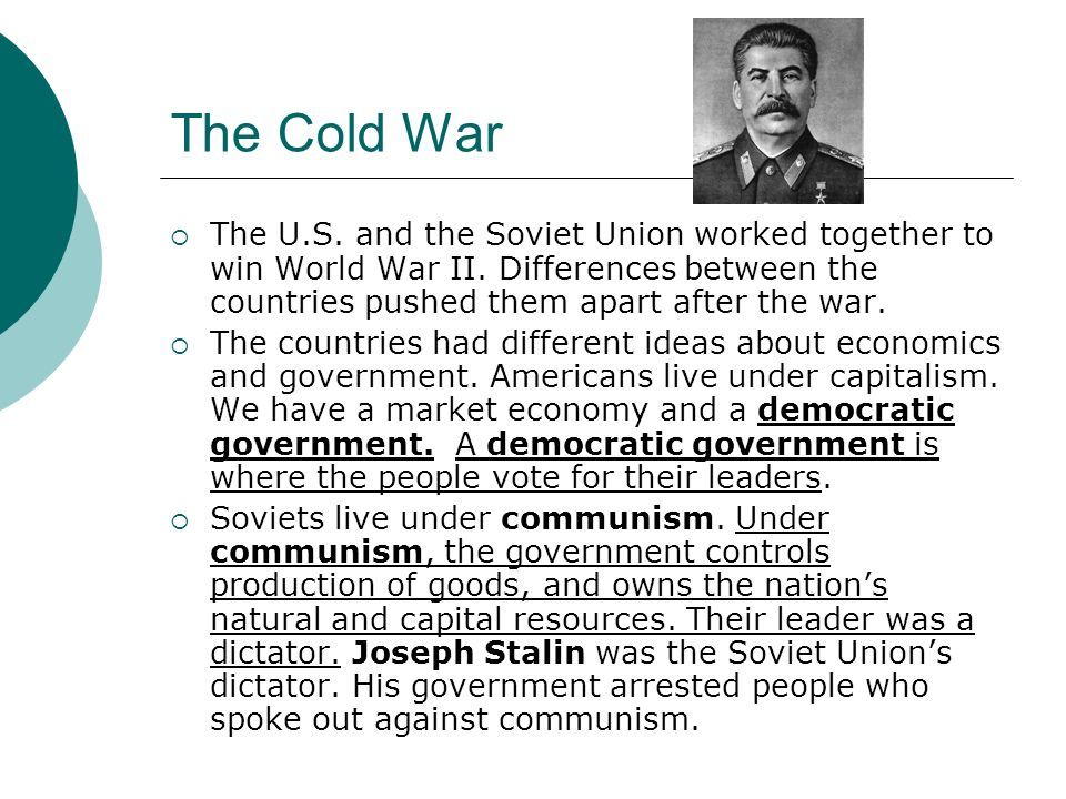 The Cold War The U.S. and the Soviet Union worked together to win World War II. Differences between the countries pushed them apart after the war.