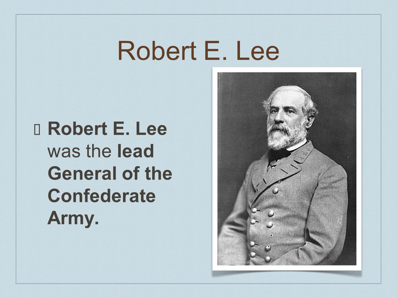 Robert E. Lee Robert E. Lee was the lead General of the Confederate Army.