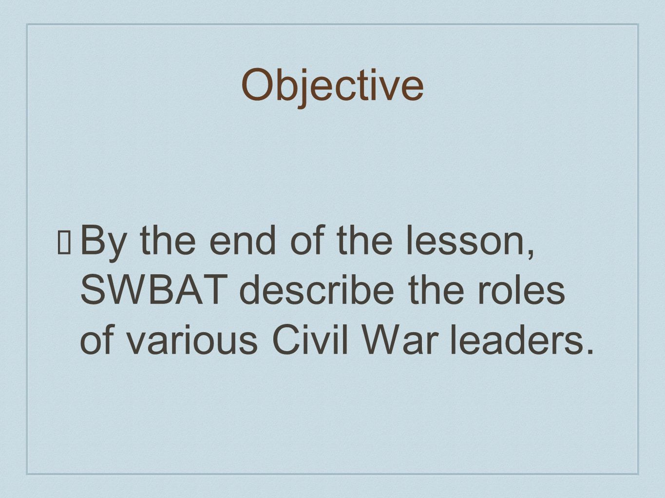 Objective By the end of the lesson, SWBAT describe the roles of various Civil War leaders.