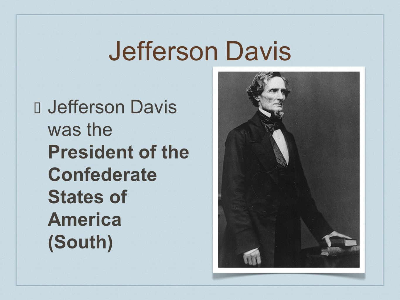Jefferson Davis Jefferson Davis was the President of the Confederate States of America (South)