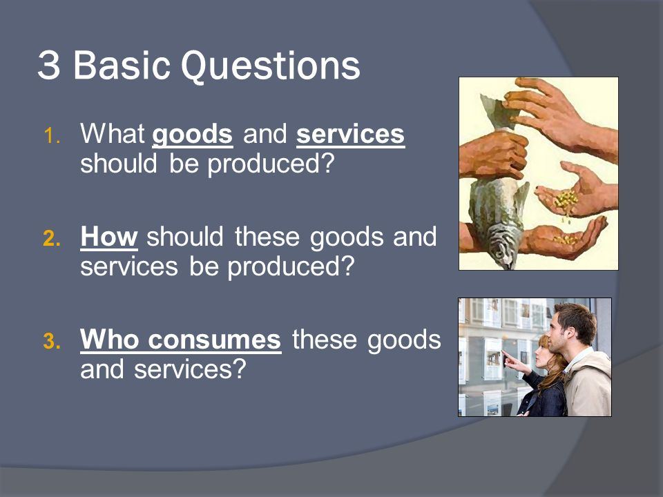 3 Basic Questions What goods and services should be produced
