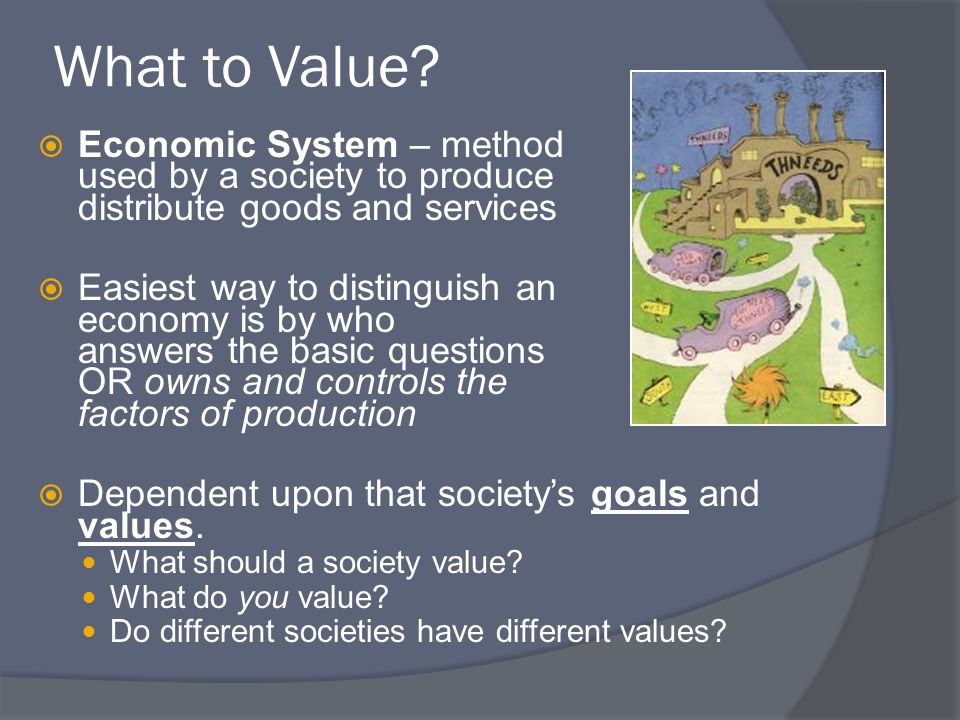 What to Value Economic System – method used by a society to produce and distribute goods and services.