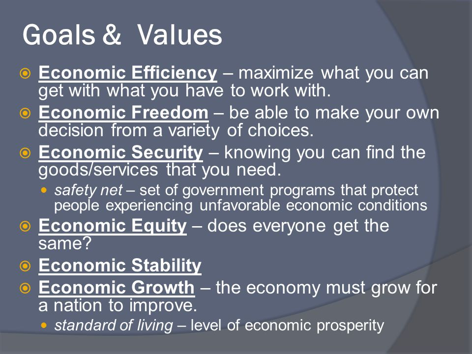 Goals & Values Economic Efficiency – maximize what you can get with what you have to work with.