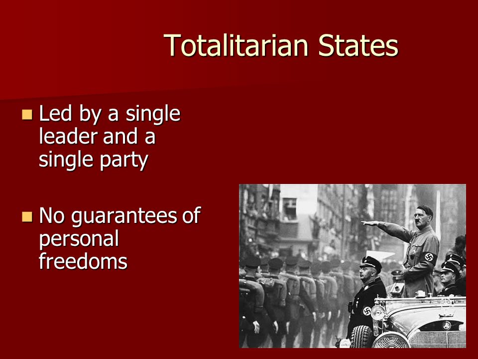 Totalitarian States Led by a single leader and a single party