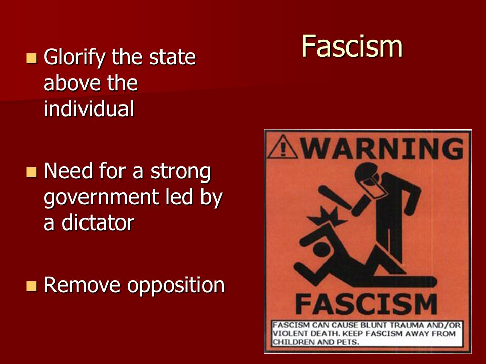 Fascism Glorify the state above the individual