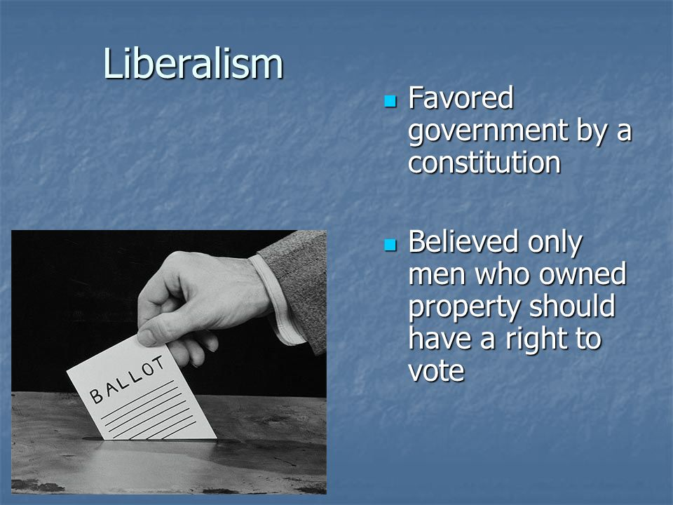 Liberalism Favored government by a constitution