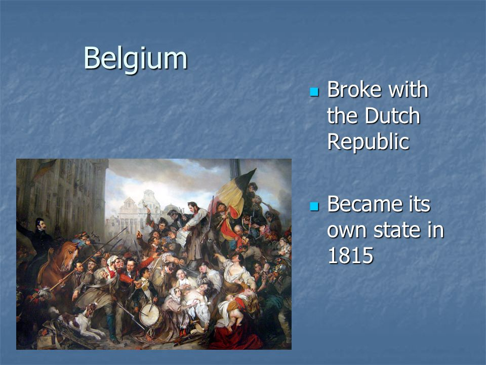Belgium Broke with the Dutch Republic Became its own state in 1815