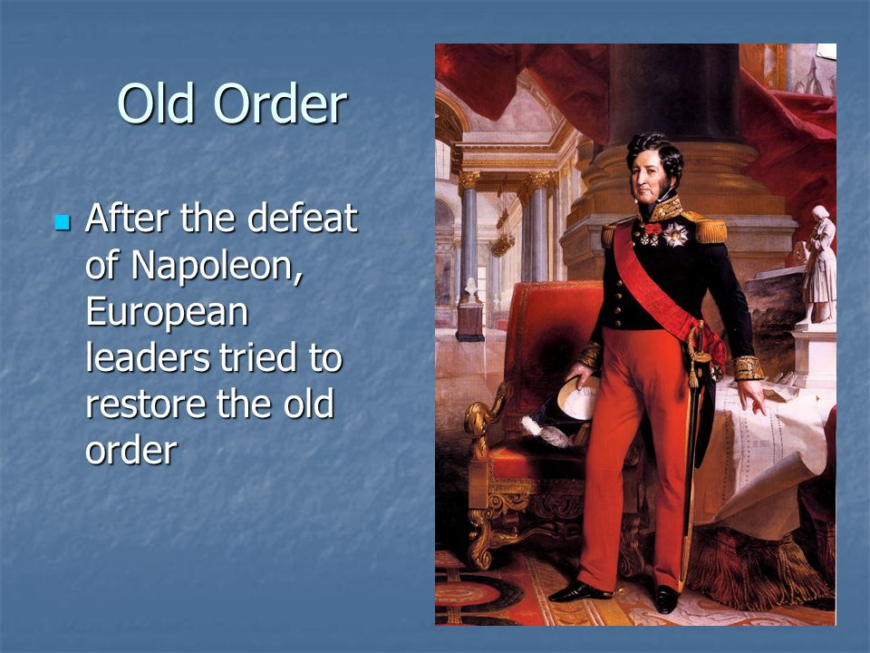Old Order After the defeat of Napoleon, European leaders tried to restore the old order