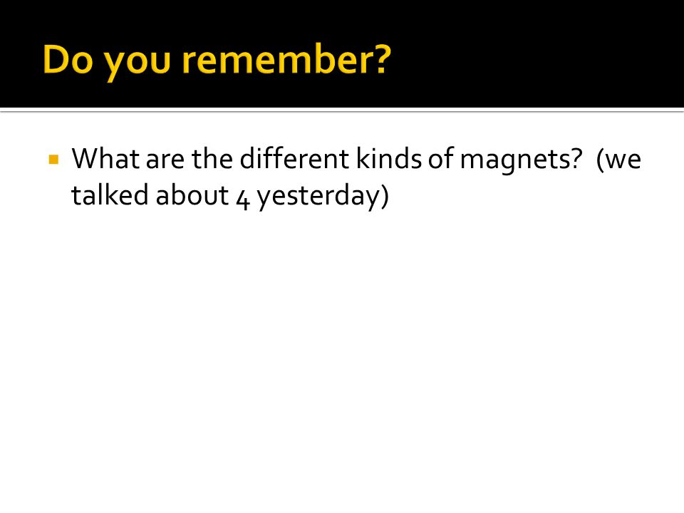 Do you remember What are the different kinds of magnets (we talked about 4 yesterday)