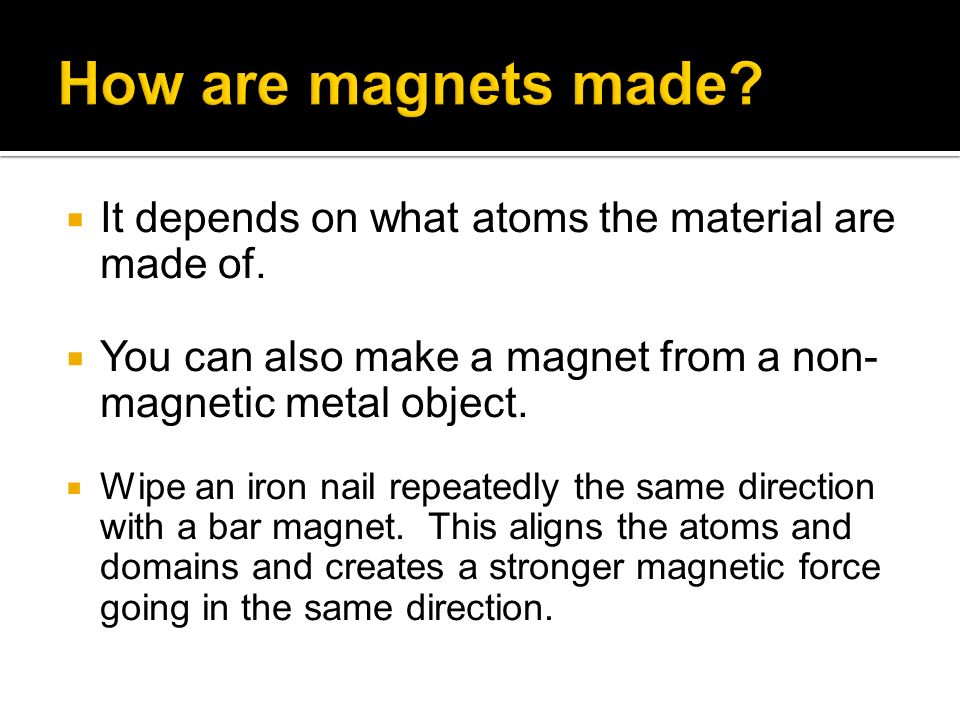 How are magnets made It depends on what atoms the material are made of. You can also make a magnet from a non-magnetic metal object.