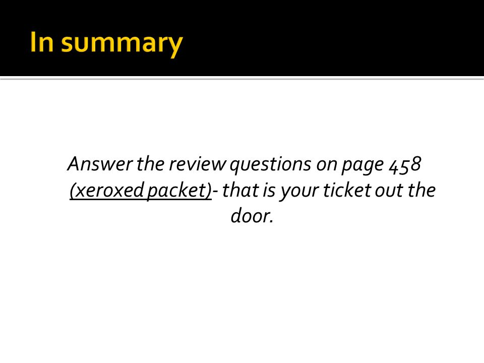 In summary Answer the review questions on page 458 (xeroxed packet)- that is your ticket out the door.