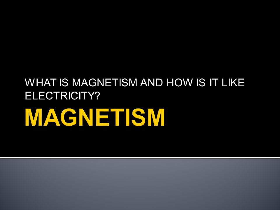 WHAT IS MAGNETISM AND HOW IS IT LIKE ELECTRICITY