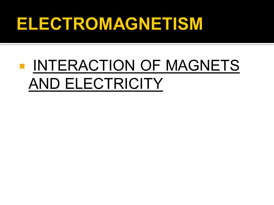 ELECTROMAGNETISM INTERACTION OF MAGNETS AND ELECTRICITY
