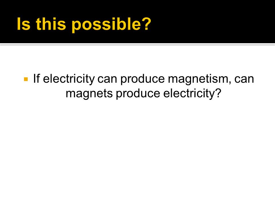 If electricity can produce magnetism, can magnets produce electricity