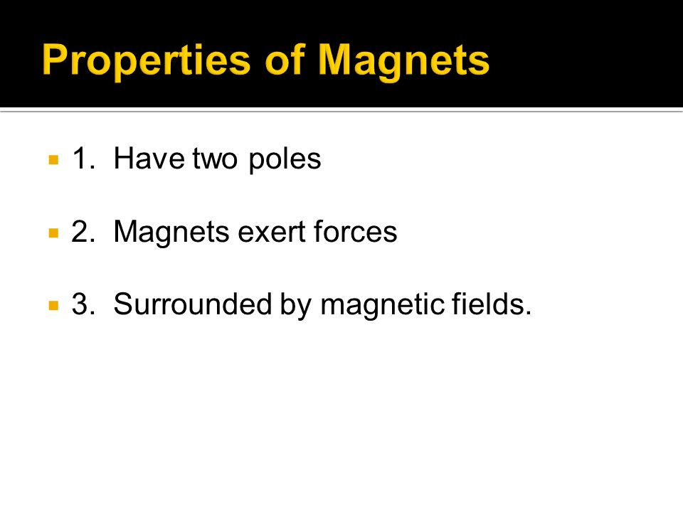 Properties of Magnets 1. Have two poles 2. Magnets exert forces