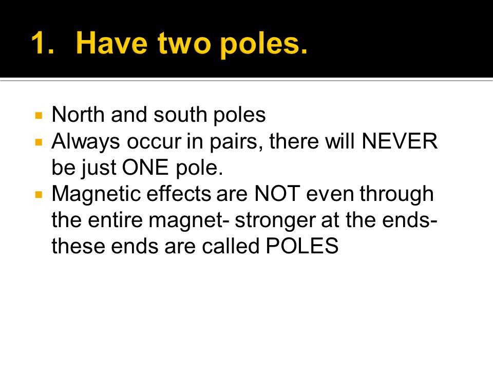 Have two poles. North and south poles