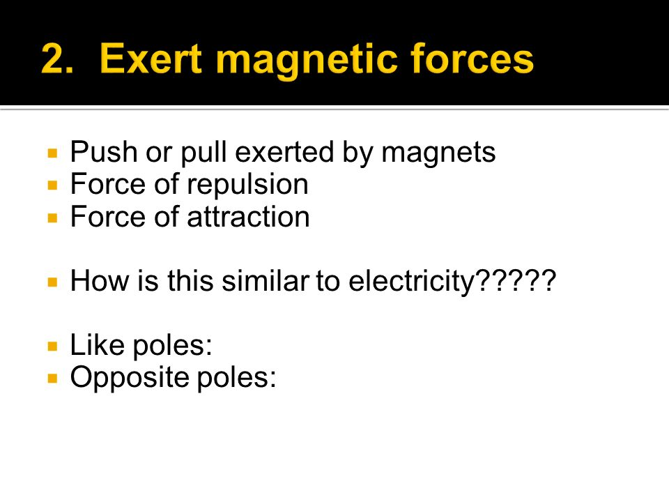 2. Exert magnetic forces Push or pull exerted by magnets