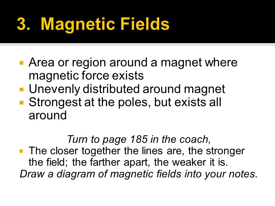 3. Magnetic Fields Area or region around a magnet where magnetic force exists. Unevenly distributed around magnet.
