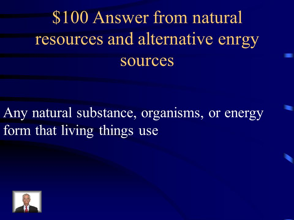 $100 Answer from natural resources and alternative enrgy sources