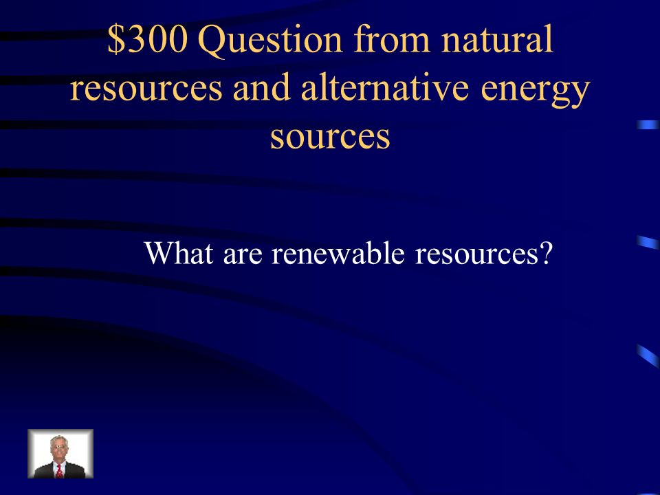 $300 Question from natural resources and alternative energy sources