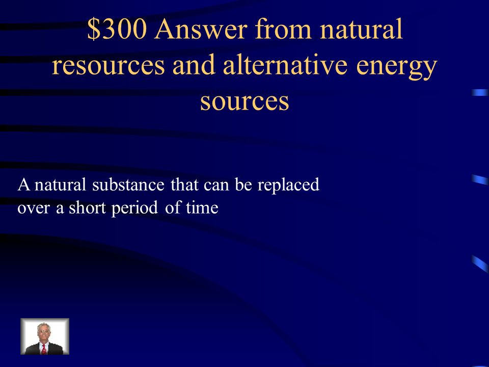 $300 Answer from natural resources and alternative energy sources