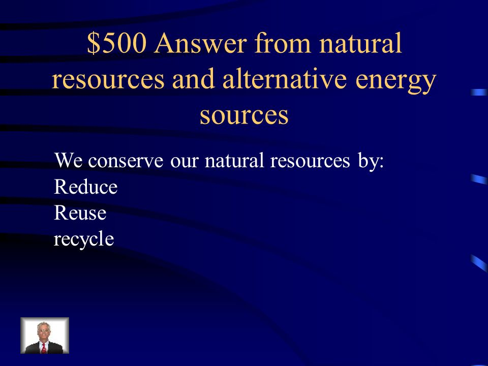 $500 Answer from natural resources and alternative energy sources
