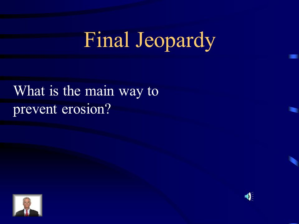 Final Jeopardy What is the main way to prevent erosion