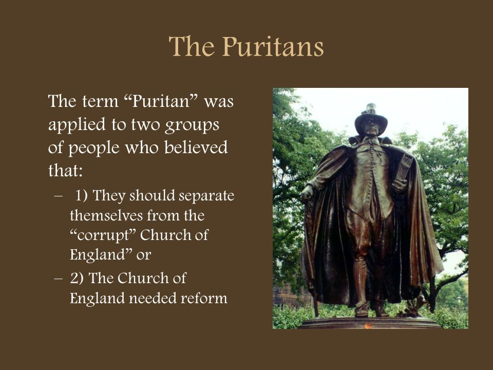 The Puritans The term Puritan was applied to two groups of people who believed that:
