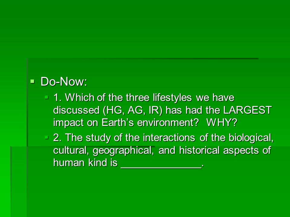 Do-Now: 1. Which of the three lifestyles we have discussed (HG, AG, IR) has had the LARGEST impact on Earth's environment WHY