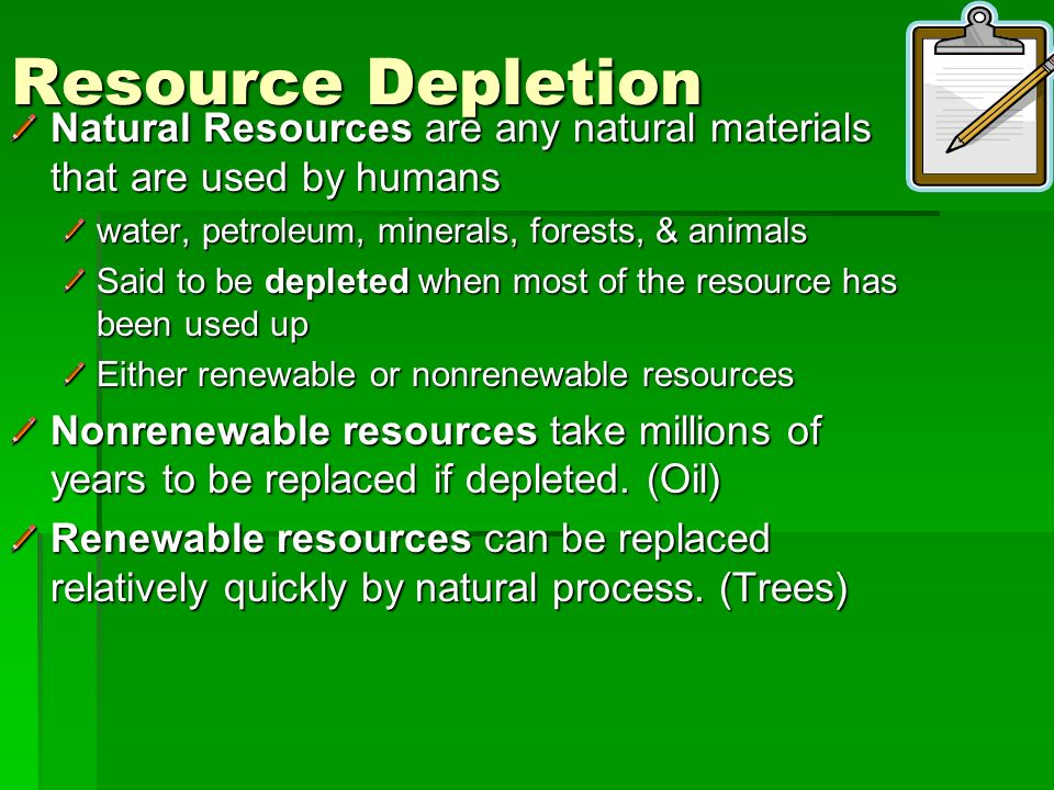 Resource Depletion Natural Resources are any natural materials that are used by humans. water, petroleum, minerals, forests, & animals.
