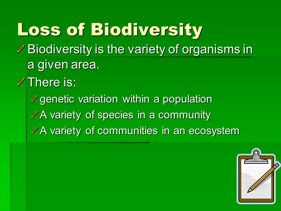 Loss of Biodiversity Biodiversity is the variety of organisms in a given area. There is: genetic variation within a population.