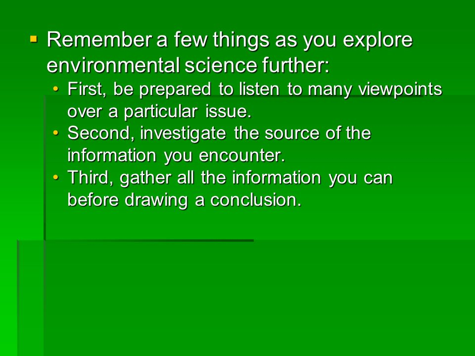 Remember a few things as you explore environmental science further: