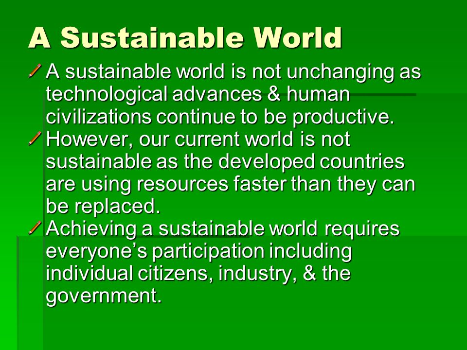 A Sustainable World A sustainable world is not unchanging as technological advances & human civilizations continue to be productive.