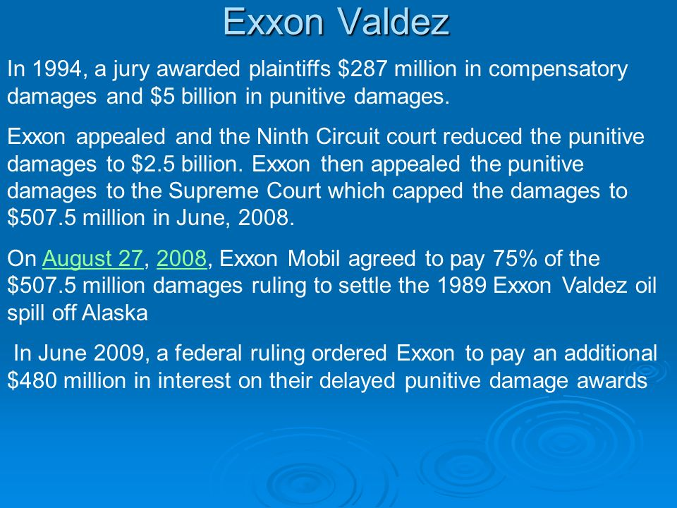 Exxon Valdez In 1994, a jury awarded plaintiffs $287 million in compensatory damages and $5 billion in punitive damages.