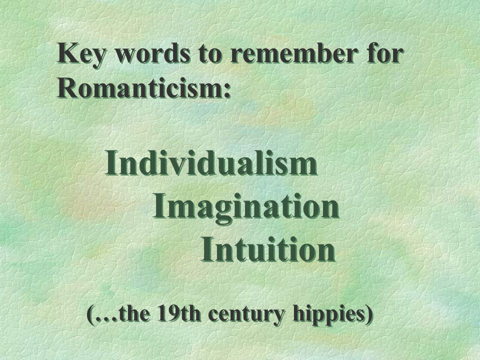 Imagination Intuition Key words to remember for Romanticism: