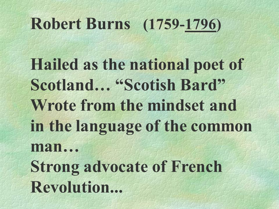 Robert Burns (1759-1796) Hailed as the national poet of. Scotland… Scotish Bard Wrote from the mindset and.
