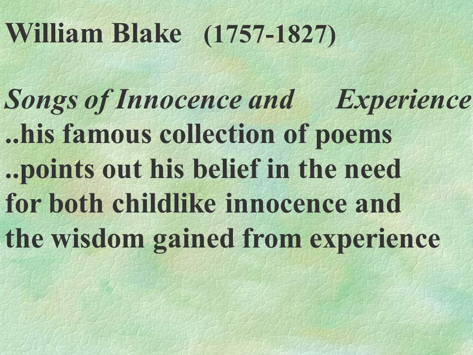 William Blake (1757-1827) Songs of Innocence and Experience. ..his famous collection of poems. ..points out his belief in the need.