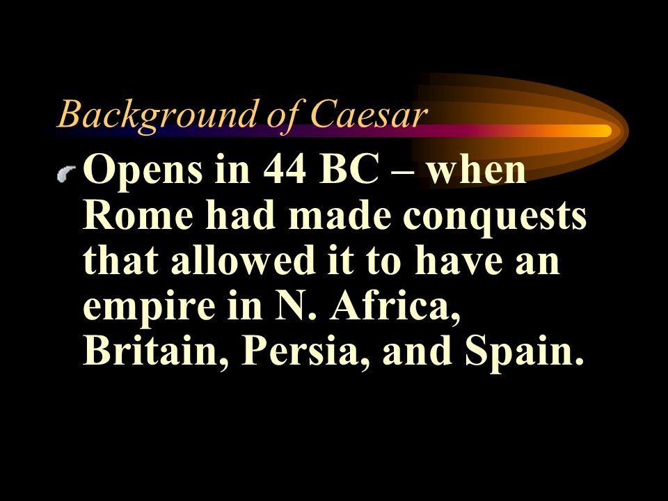 Background of Caesar Opens in 44 BC – when Rome had made conquests that allowed it to have an empire in N.